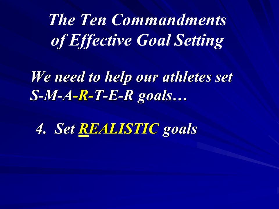The Ten Commandments of Effective Goal Setting We need to help our athletes set S-M-A-R-T-E-R goals… 4. Set REALISTIC goals