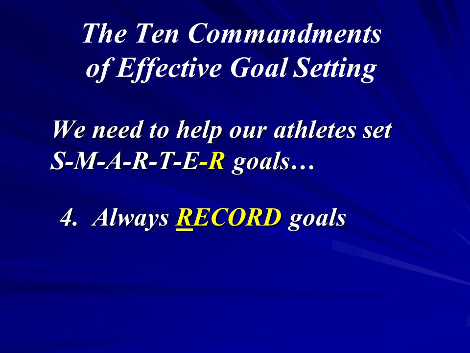 The Ten Commandments of Effective Goal Setting We need to help our athletes set S-M-A-R-T-E-R goals… 4.
