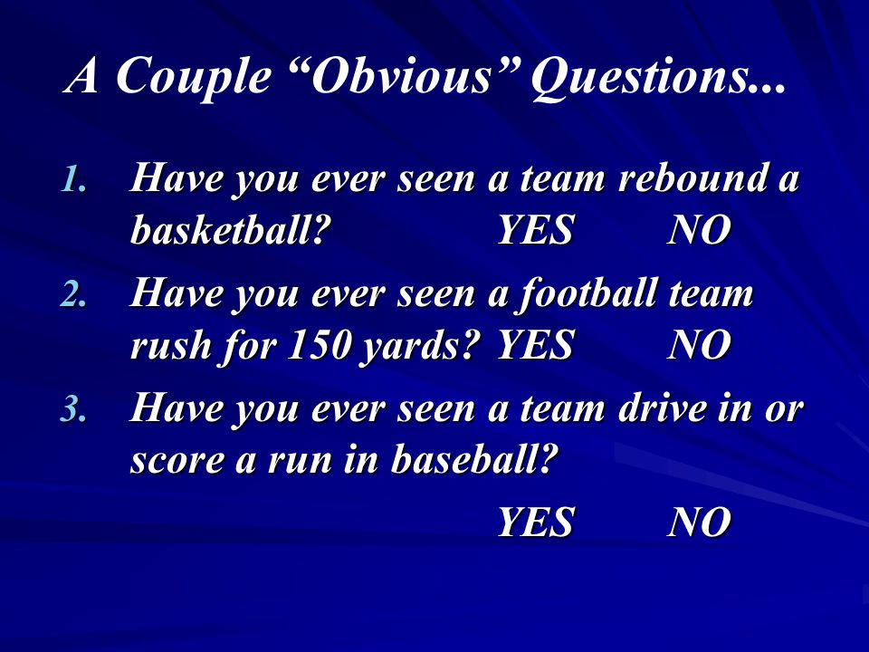 A Couple Obvious Questions...1. Have you ever seen a team rebound a basketball?YESNO 2.