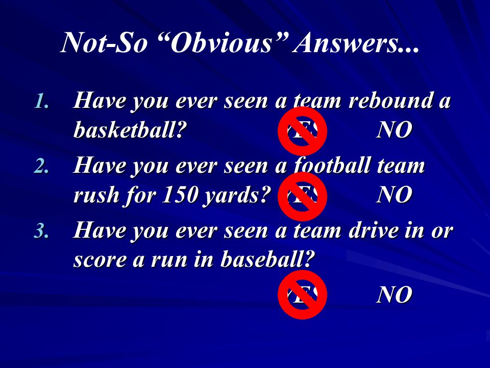 """Not-So """"Obvious"""" Answers... 1. Have you ever seen a team rebound a basketball?YESNO 2. Have you ever seen a football team rush for 150 yards?YESNO 3."""