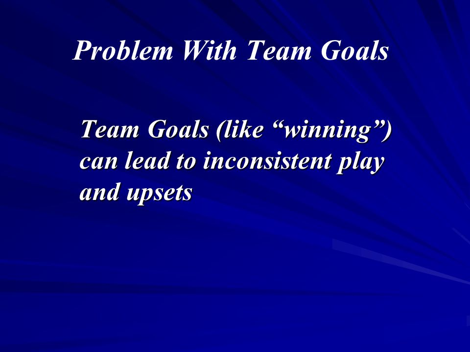 """Problem With Team Goals Team Goals (like """"winning"""") can lead to inconsistent play and upsets"""