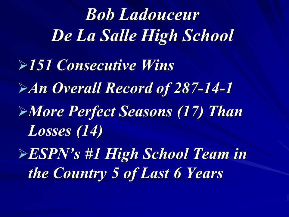 Bob Ladouceur De La Salle High School  151 Consecutive Wins  An Overall Record of 287-14-1  More Perfect Seasons (17) Than Losses (14)  ESPN's #1 High School Team in the Country 5 of Last 6 Years
