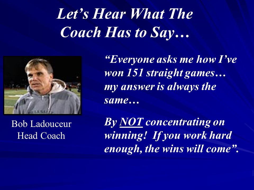 """Let's Hear What The Coach Has to Say… """"Everyone asks me how I've won 151 straight games… my answer is always the same… By NOT concentrating on winning"""