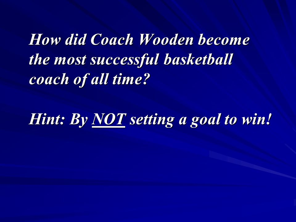 How did Coach Wooden become the most successful basketball coach of all time? Hint: By NOT setting a goal to win!