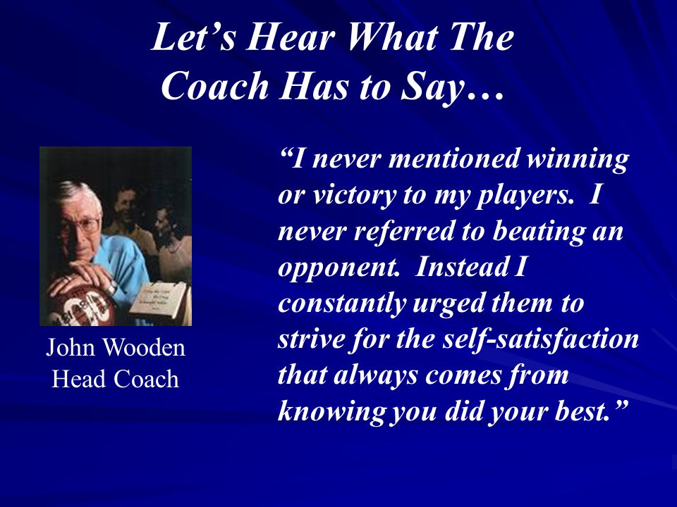 """Let's Hear What The Coach Has to Say… """"I never mentioned winning or victory to my players. I never referred to beating an opponent. Instead I constant"""