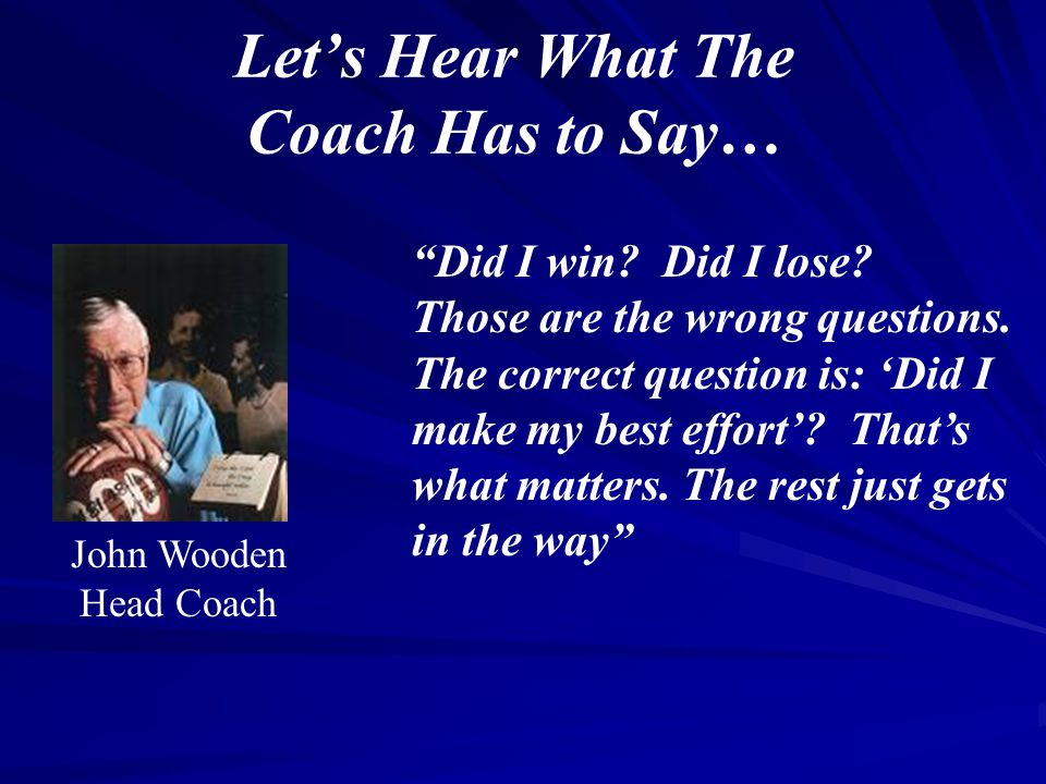 """Let's Hear What The Coach Has to Say… """"Did I win? Did I lose? Those are the wrong questions. The correct question is: 'Did I make my best effort'? Tha"""