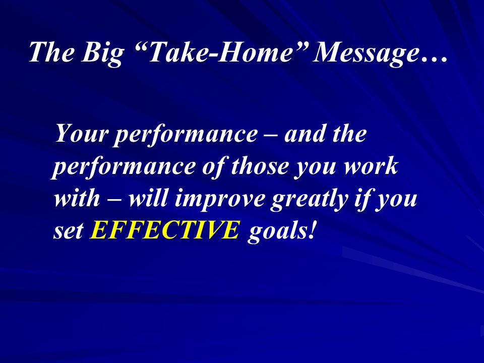 The Big Take-Home Message… Your performance – and the performance of those you work with – will improve greatly if you set EFFECTIVE goals!