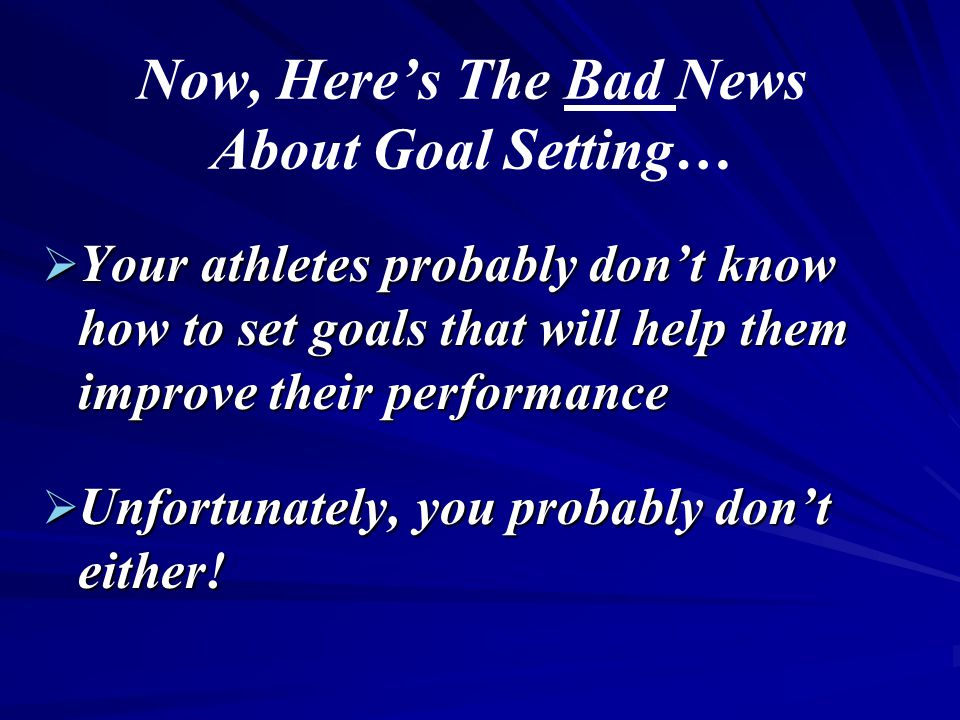 Now, Here's The Bad News About Goal Setting…  Your athletes probably don't know how to set goals that will help them improve their performance  Unfortunately, you probably don't either!