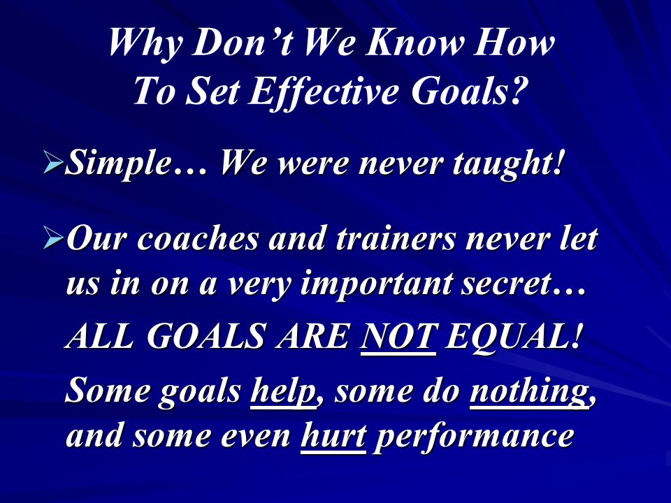 Why Don't We Know How To Set Effective Goals?  Simple… We were never taught!  Our coaches and trainers never let us in on a very important secret… A