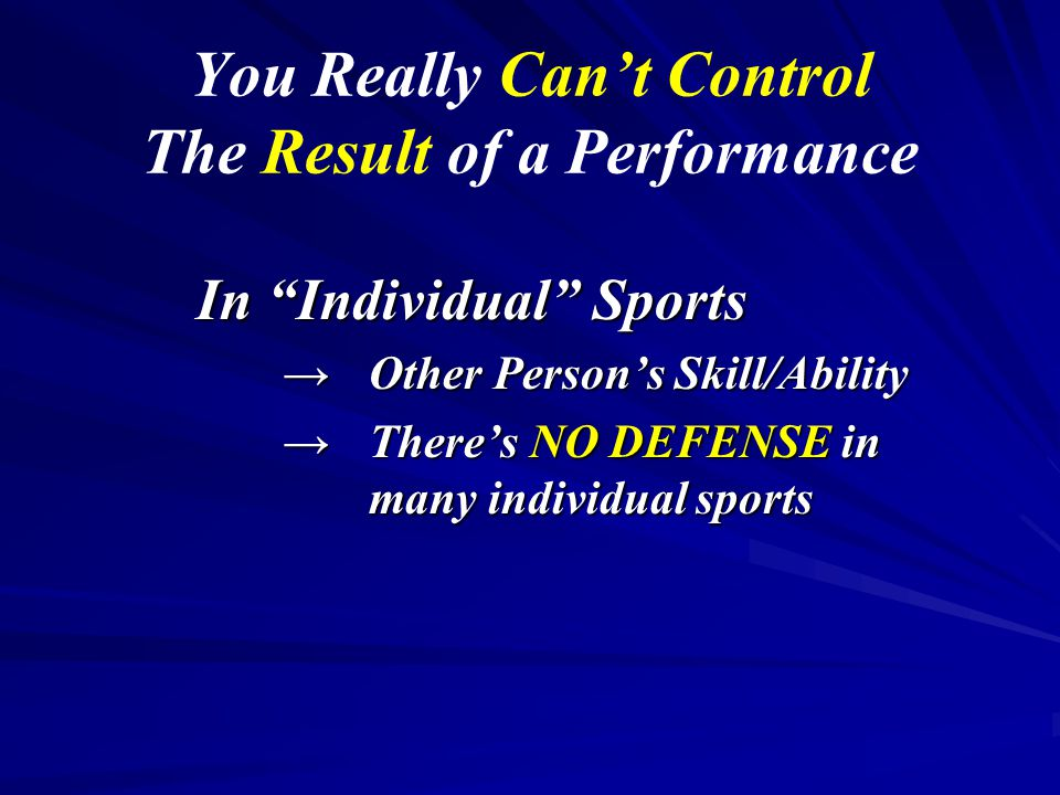 """You Really Can't Control The Result of a Performance In """"Individual"""" Sports →Other Person's Skill/Ability →There's NO DEFENSE in many individual sport"""