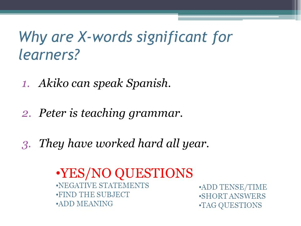Why are X-words significant for learners? 1.Akiko can speak Spanish. 2.Peter is teaching grammar. 3.They have worked hard all year. YES/NO QUESTIONS N