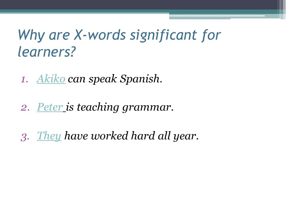 Why are X-words significant for learners? 1.Akiko can speak Spanish. 2.Peter is teaching grammar. 3.They have worked hard all year.