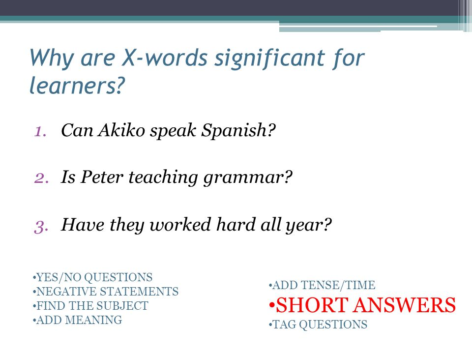Why are X-words significant for learners? 1.Can Akiko speak Spanish? 2.Is Peter teaching grammar? 3.Have they worked hard all year? YES/NO QUESTIONS N