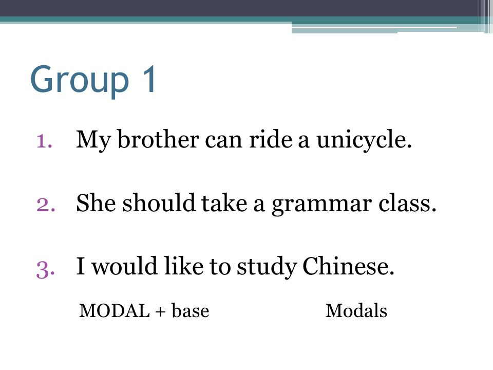 Group 1 1.My brother can ride a unicycle. 2.She should take a grammar class. 3.I would like to study Chinese. MODAL + baseModals