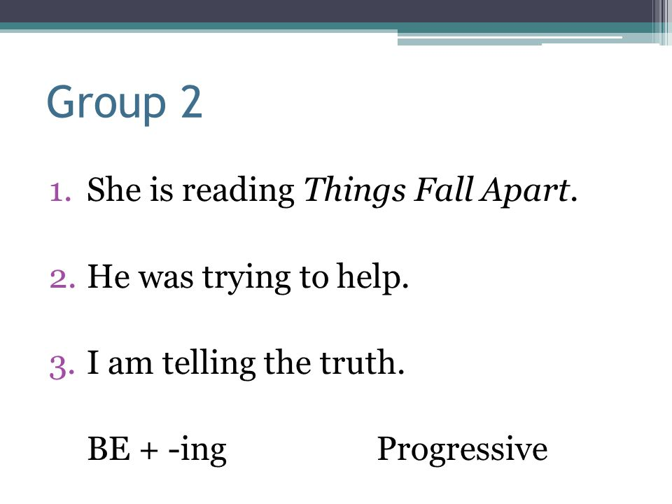 Group 2 1.She is reading Things Fall Apart. 2.He was trying to help. 3.I am telling the truth. BE + -ingProgressive