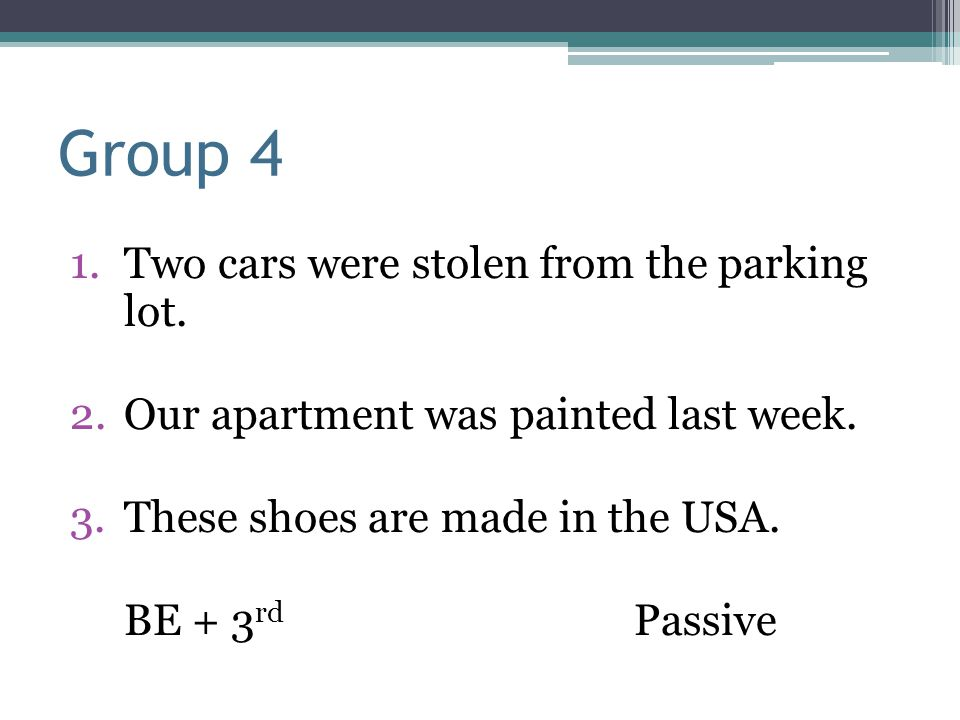 Group 4 1.Two cars were stolen from the parking lot. 2.Our apartment was painted last week. 3.These shoes are made in the USA. BE + 3 rd Passive
