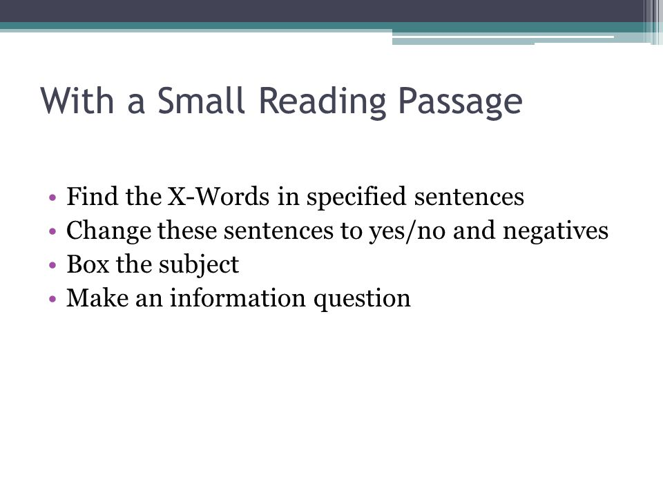With a Small Reading Passage Find the X-Words in specified sentences Change these sentences to yes/no and negatives Box the subject Make an informatio