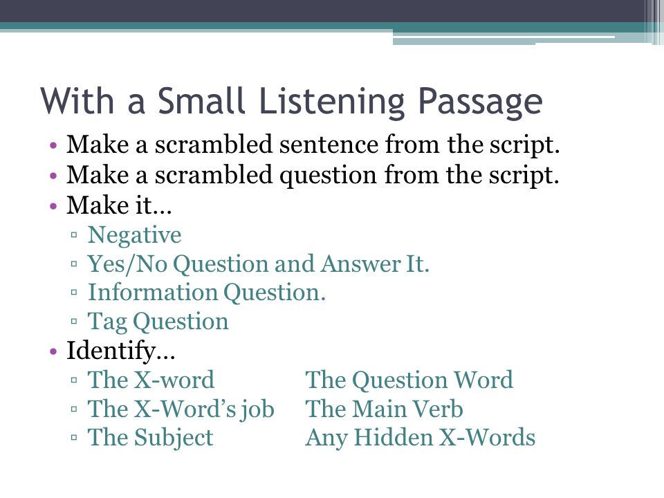 With a Small Listening Passage Make a scrambled sentence from the script. Make a scrambled question from the script. Make it… ▫Negative ▫Yes/No Questi