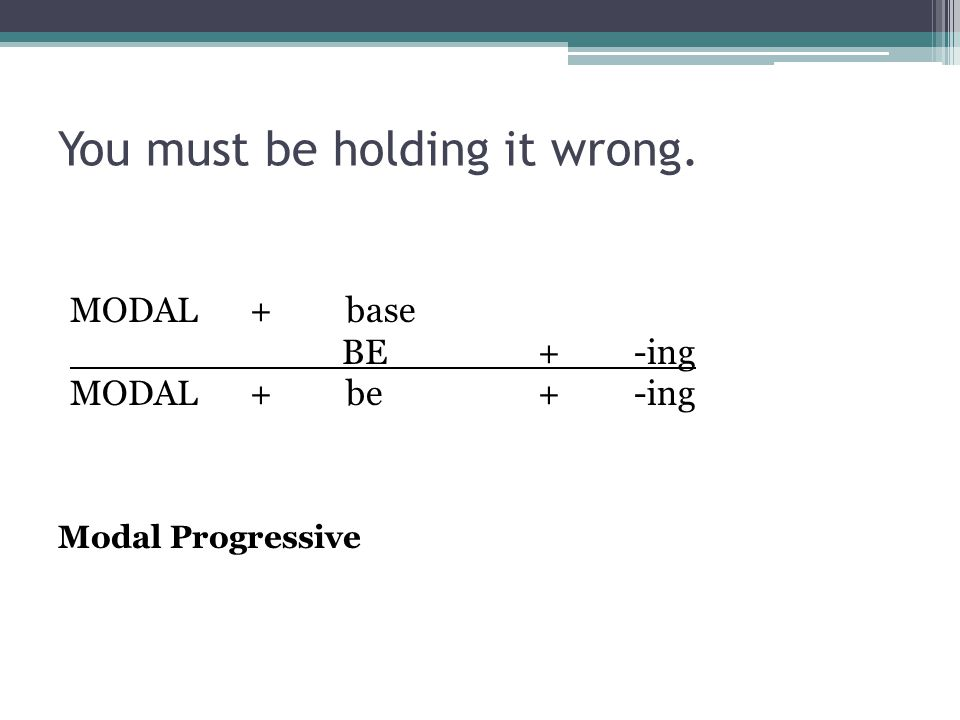 You must be holding it wrong. MODAL+base BE+-ing MODAL+be+-ing Modal Progressive