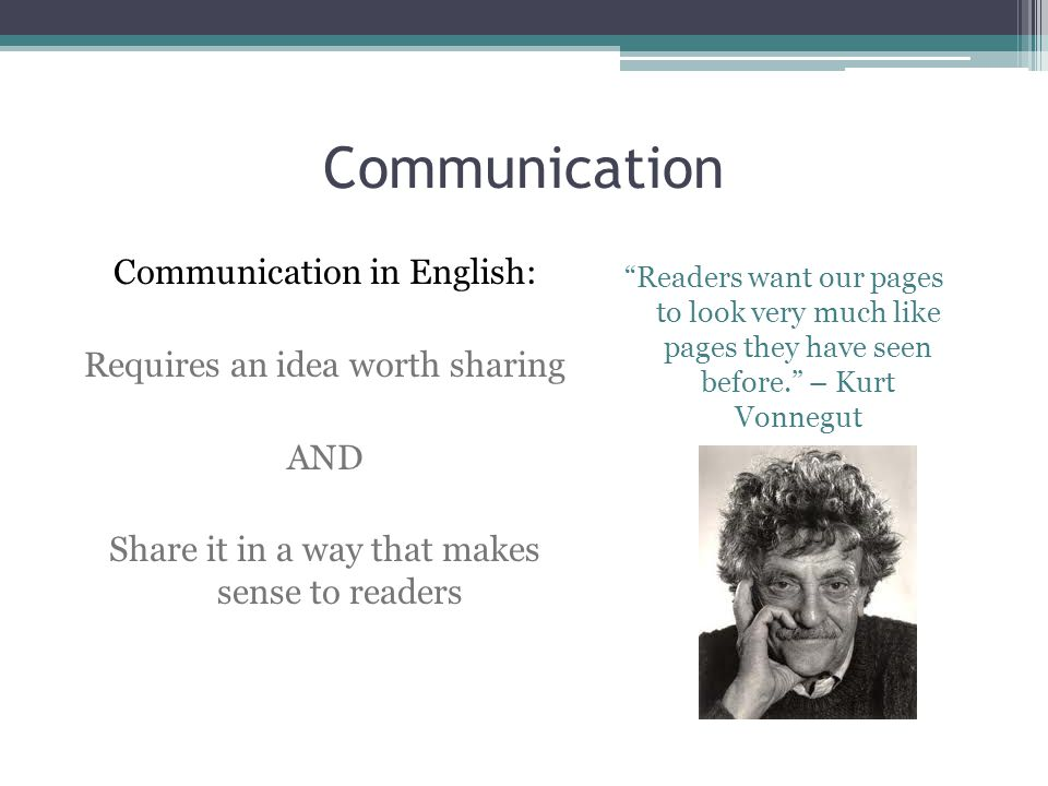 """Communication Communication in English: Requires an idea worth sharing AND Share it in a way that makes sense to readers """"Readers want our pages to lo"""