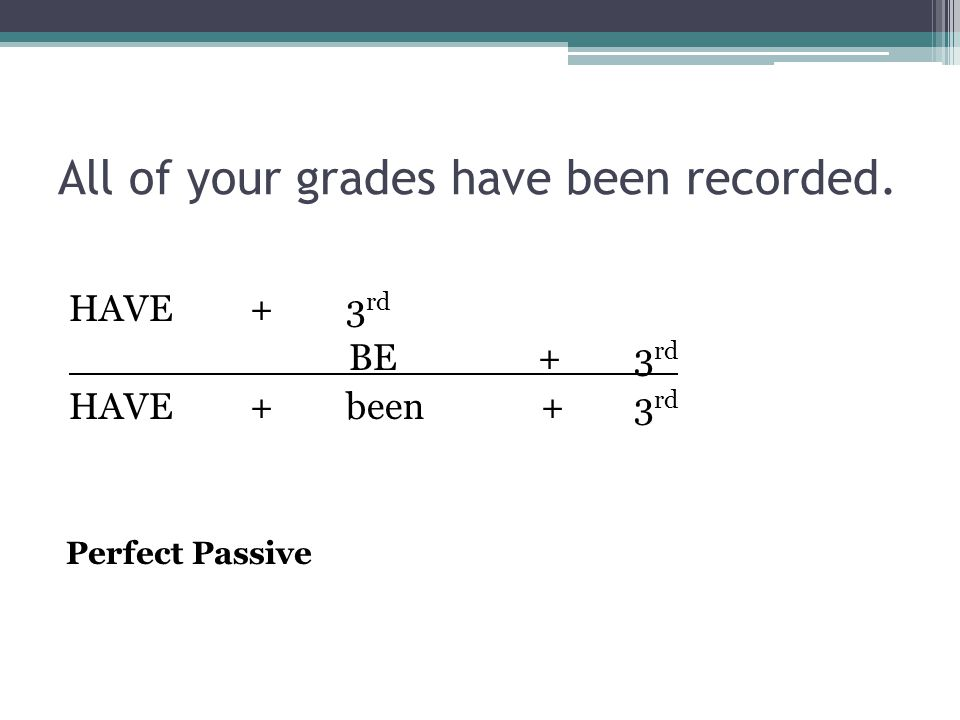 All of your grades have been recorded. HAVE+3 rd BE+3 rd HAVE+been +3 rd Perfect Passive