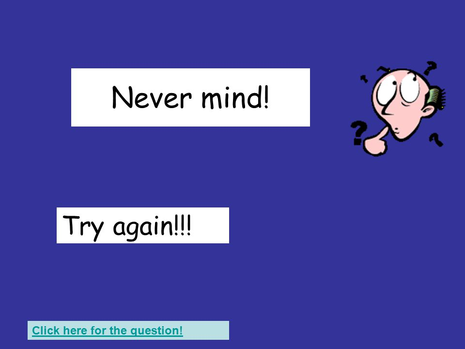 That wasn't right! Try again!!! Click here for the question!