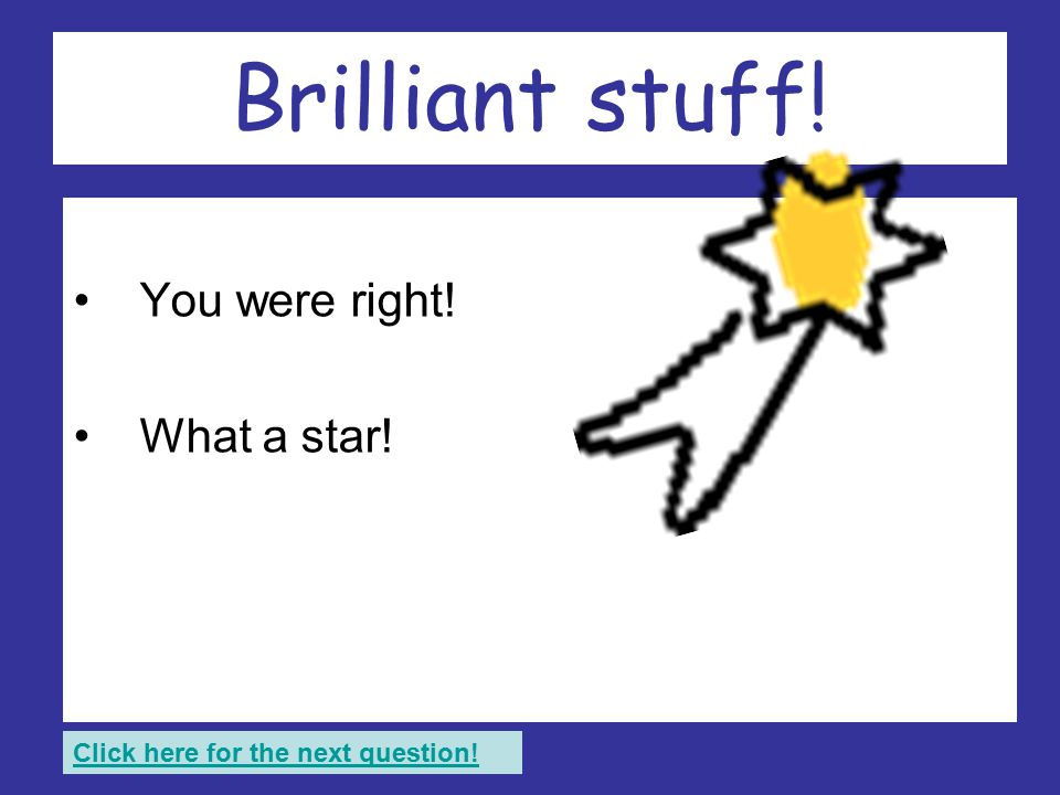 Wonderful! You were right! What a star! Click here for the next question!