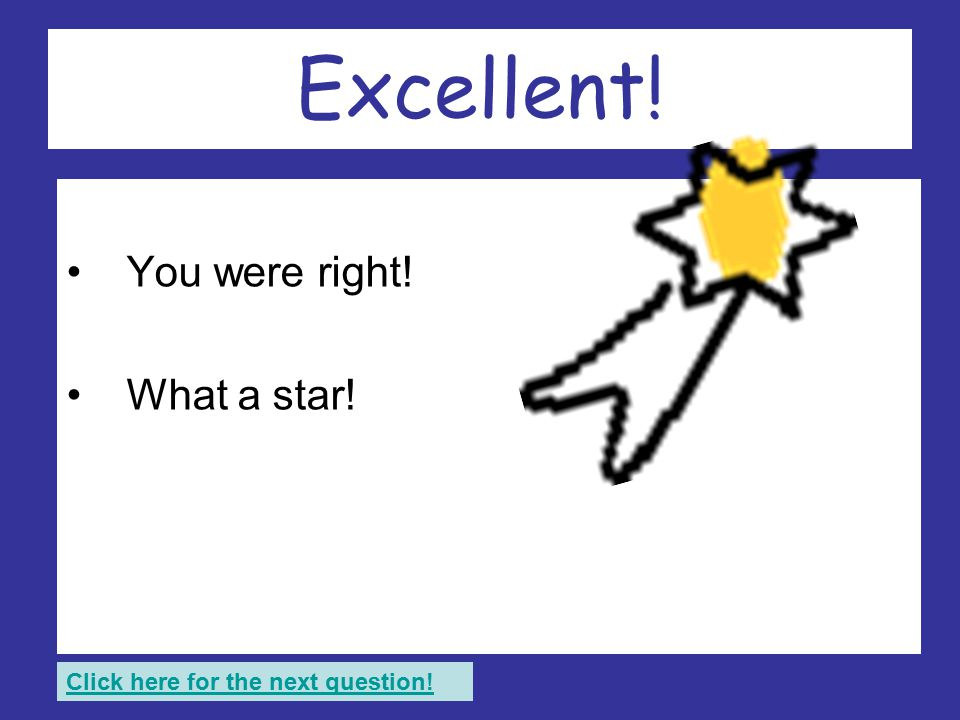 Brilliant stuff! You were right! What a star! Click here for the next question!
