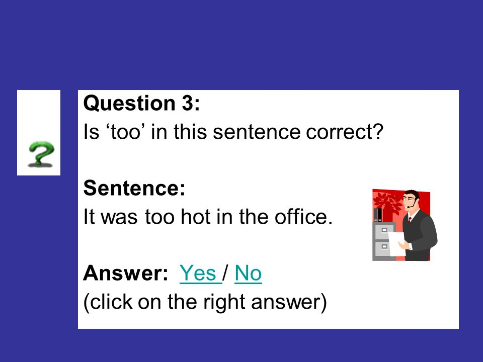 Question 3: Is 'too' in this sentence correct.Sentence: It was too hot in the office.