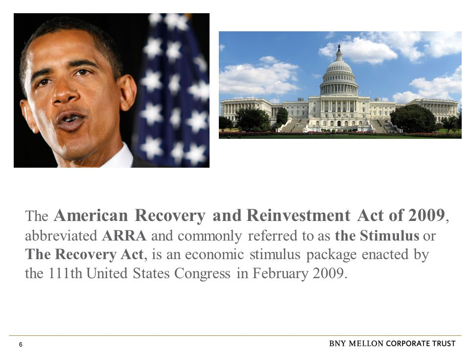 6 The American Recovery and Reinvestment Act of 2009, abbreviated ARRA and commonly referred to as the Stimulus or The Recovery Act, is an economic stimulus package enacted by the 111th United States Congress in February 2009.