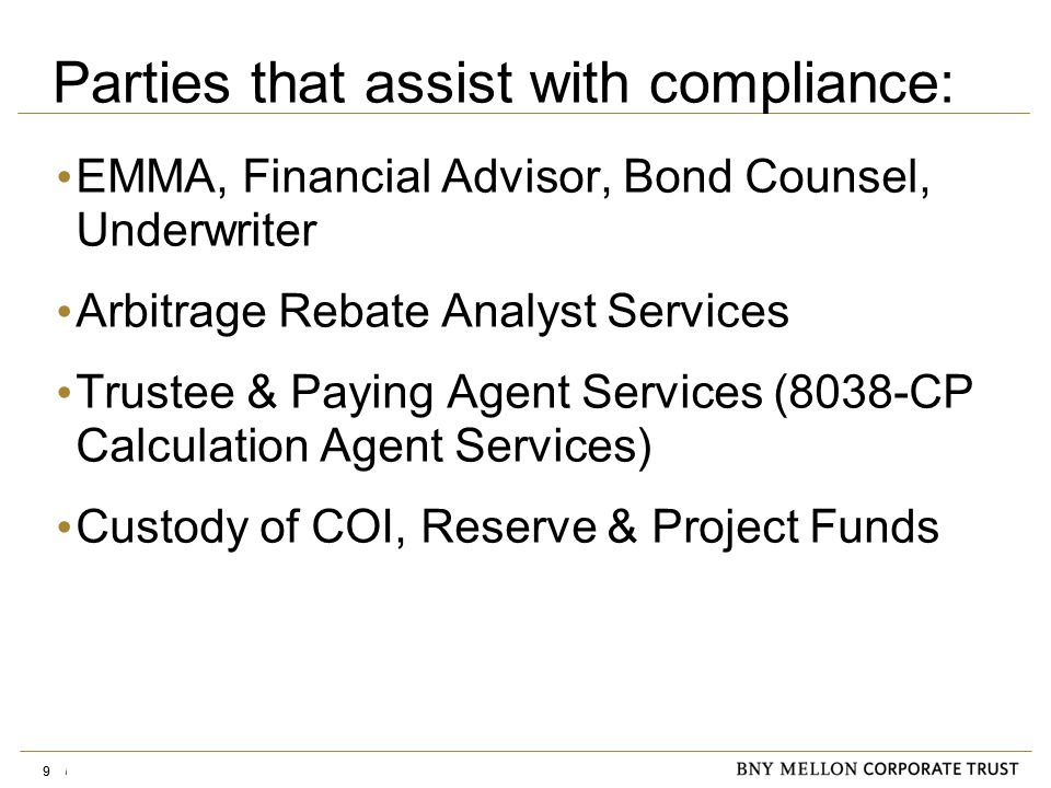 Information Security Identification: Confidential 9 EMMA, Financial Advisor, Bond Counsel, Underwriter Arbitrage Rebate Analyst Services Trustee & Paying Agent Services (8038-CP Calculation Agent Services) Custody of COI, Reserve & Project Funds 9 Parties that assist with compliance:
