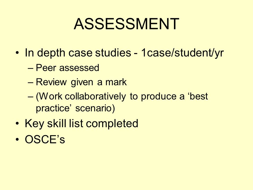 ASSESSMENT In depth case studies - 1case/student/yr –Peer assessed –Review given a mark –(Work collaboratively to produce a 'best practice' scenario) Key skill list completed OSCE's