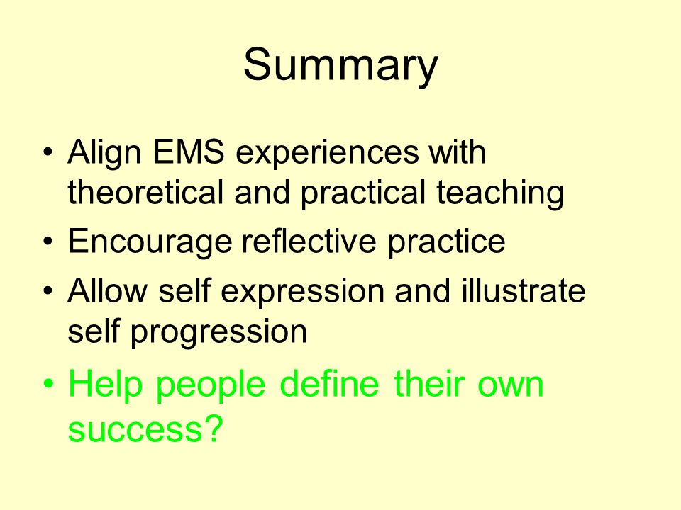 Summary Align EMS experiences with theoretical and practical teaching Encourage reflective practice Allow self expression and illustrate self progression Help people define their own success?