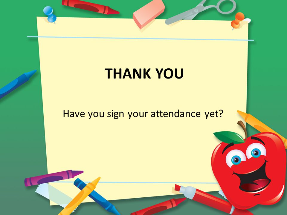 THANK YOU Have you sign your attendance yet