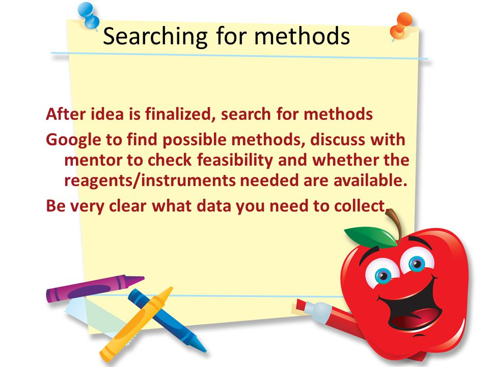 Searching for methods After idea is finalized, search for methods Google to find possible methods, discuss with mentor to check feasibility and whether the reagents/instruments needed are available.