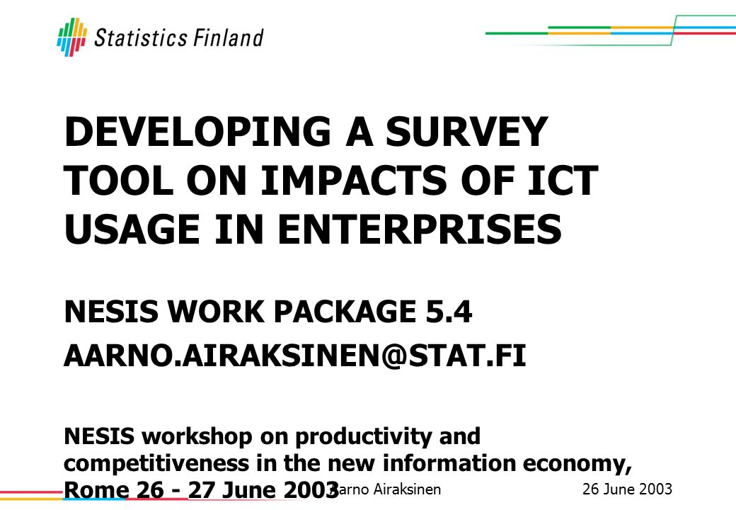 26 June 2003Aarno Airaksinen DEVELOPING A SURVEY TOOL ON IMPACTS OF ICT USAGE IN ENTERPRISES NESIS WORK PACKAGE 5.4 AARNO.AIRAKSINEN@STAT.FI NESIS wor