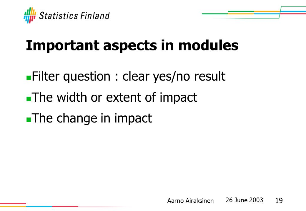 26 June 2003 19 Aarno Airaksinen Important aspects in modules Filter question : clear yes/no result The width or extent of impact The change in impact