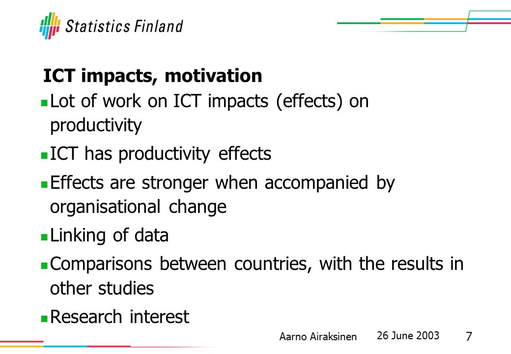 26 June 2003 7 Aarno Airaksinen ICT impacts, motivation Lot of work on ICT impacts (effects) on productivity ICT has productivity effects Effects are