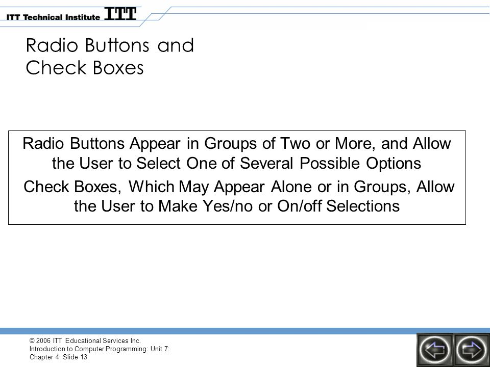 © 2006 ITT Educational Services Inc. Introduction to Computer Programming: Unit 7: Chapter 4: Slide 13 Radio Buttons and Check Boxes Radio Buttons App
