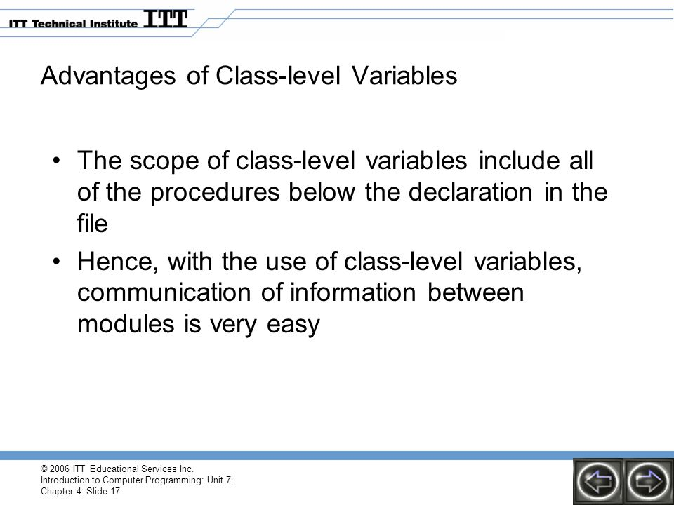 © 2006 ITT Educational Services Inc. Introduction to Computer Programming: Unit 7: Chapter 4: Slide 17 Advantages of Class-level Variables The scope o
