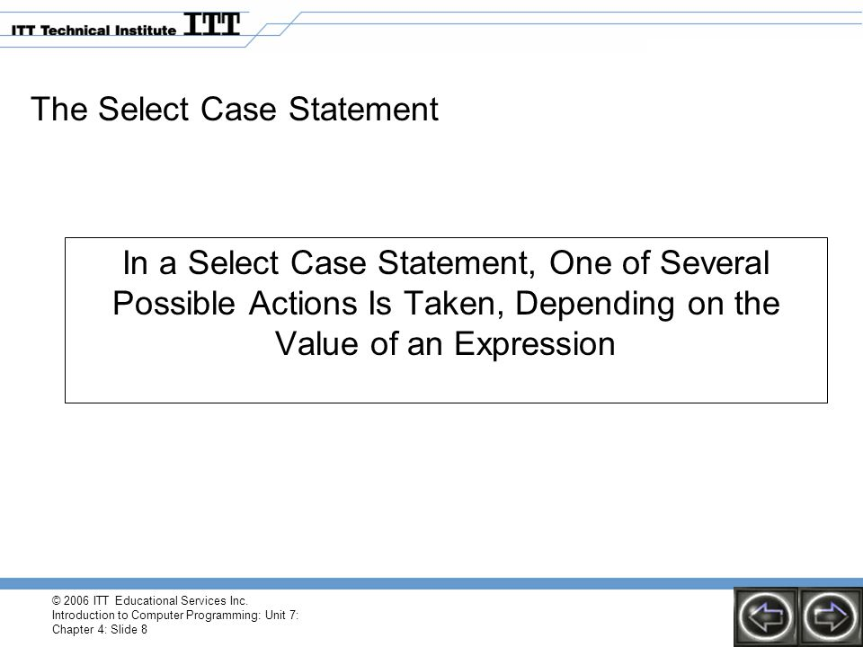 © 2006 ITT Educational Services Inc. Introduction to Computer Programming: Unit 7: Chapter 4: Slide 8 The Select Case Statement In a Select Case State