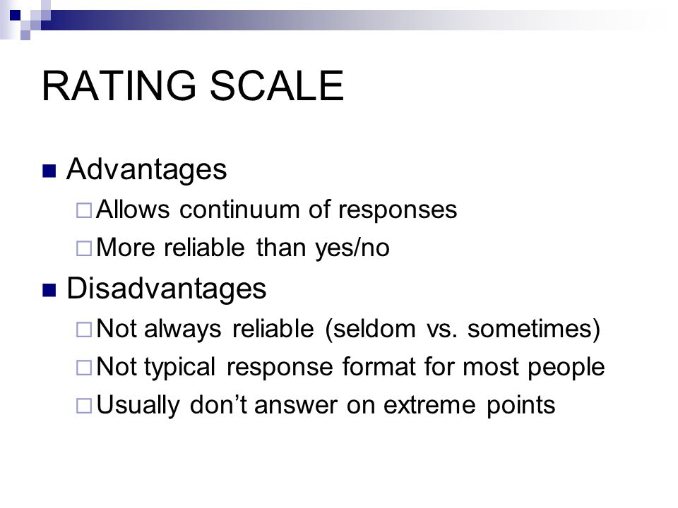 RATING SCALE Advantages  Allows continuum of responses  More reliable than yes/no Disadvantages  Not always reliable (seldom vs.