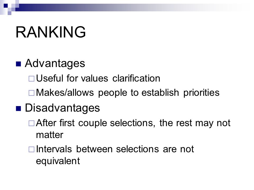 RANKING Advantages  Useful for values clarification  Makes/allows people to establish priorities Disadvantages  After first couple selections, the rest may not matter  Intervals between selections are not equivalent