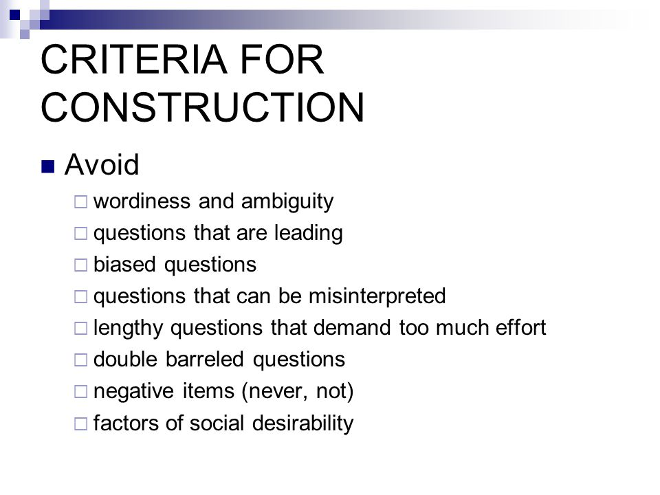 CRITERIA FOR CONSTRUCTION Avoid  wordiness and ambiguity  questions that are leading  biased questions  questions that can be misinterpreted  lengthy questions that demand too much effort  double barreled questions  negative items (never, not)  factors of social desirability