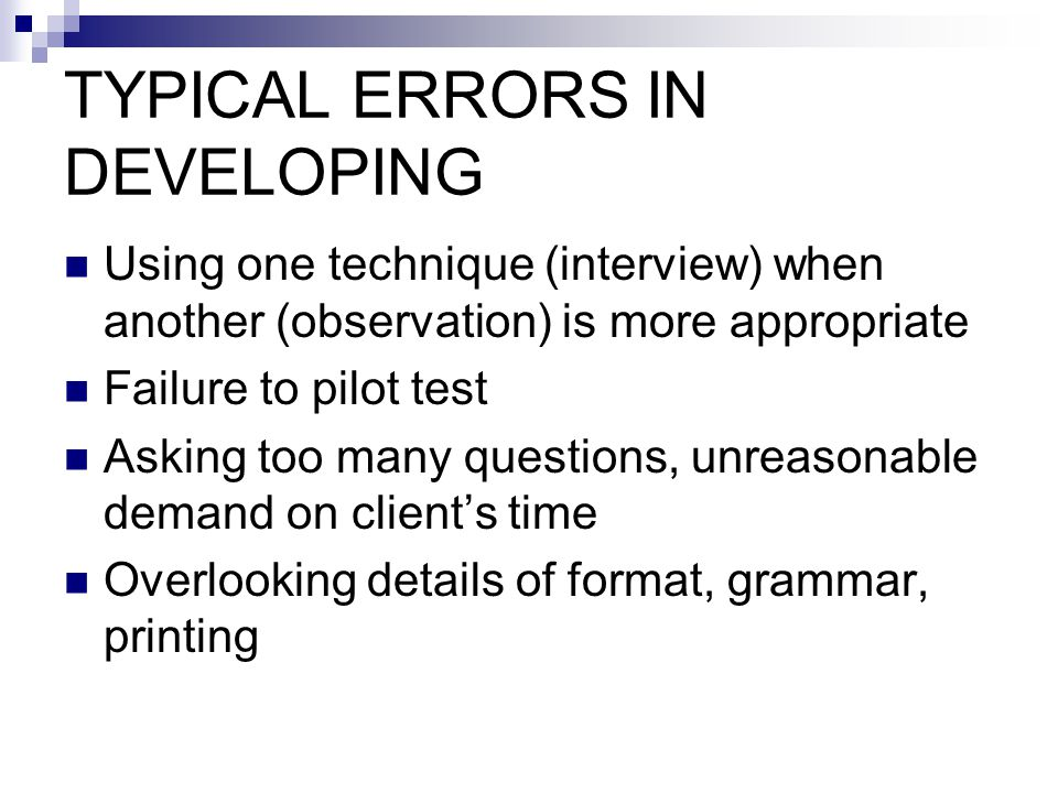 TYPICAL ERRORS IN DEVELOPING Using one technique (interview) when another (observation) is more appropriate Failure to pilot test Asking too many questions, unreasonable demand on client's time Overlooking details of format, grammar, printing