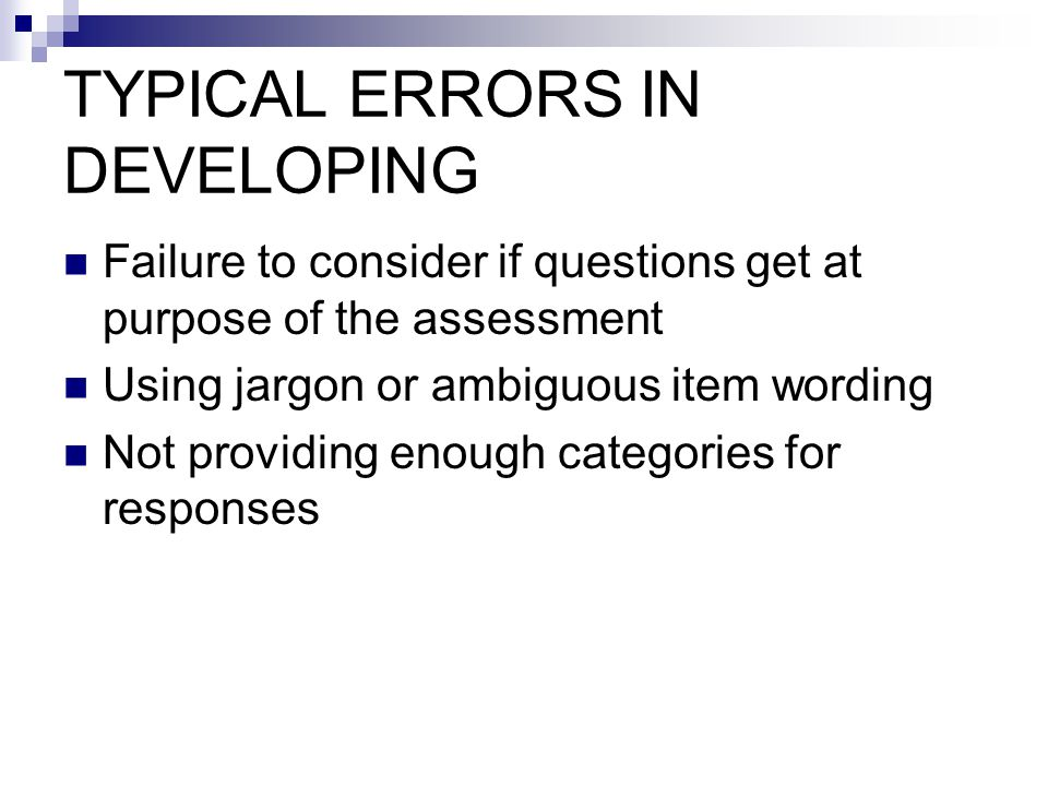 TYPICAL ERRORS IN DEVELOPING Failure to consider if questions get at purpose of the assessment Using jargon or ambiguous item wording Not providing enough categories for responses