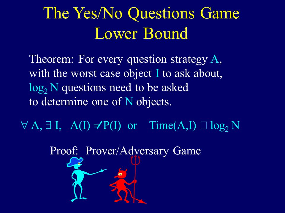 The Yes/No Questions Game Lower Bound Theorem: For every question strategy A, with the worst case object I to ask about, log 2 N questions need to be asked to determine one of N objects.