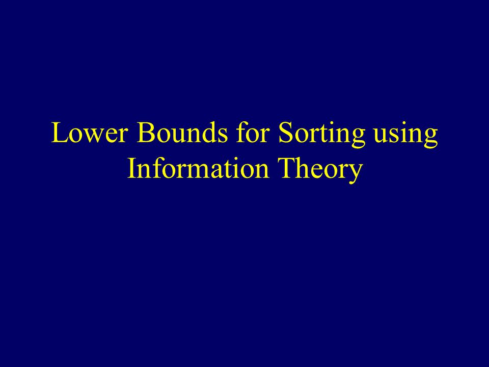 Sorting Lower Bound Theorem: For every sorting algorithm A, with the worst case input instance I,  (N log 2 N) comparisons (or other bit operations) need to be executed to sort N objects.