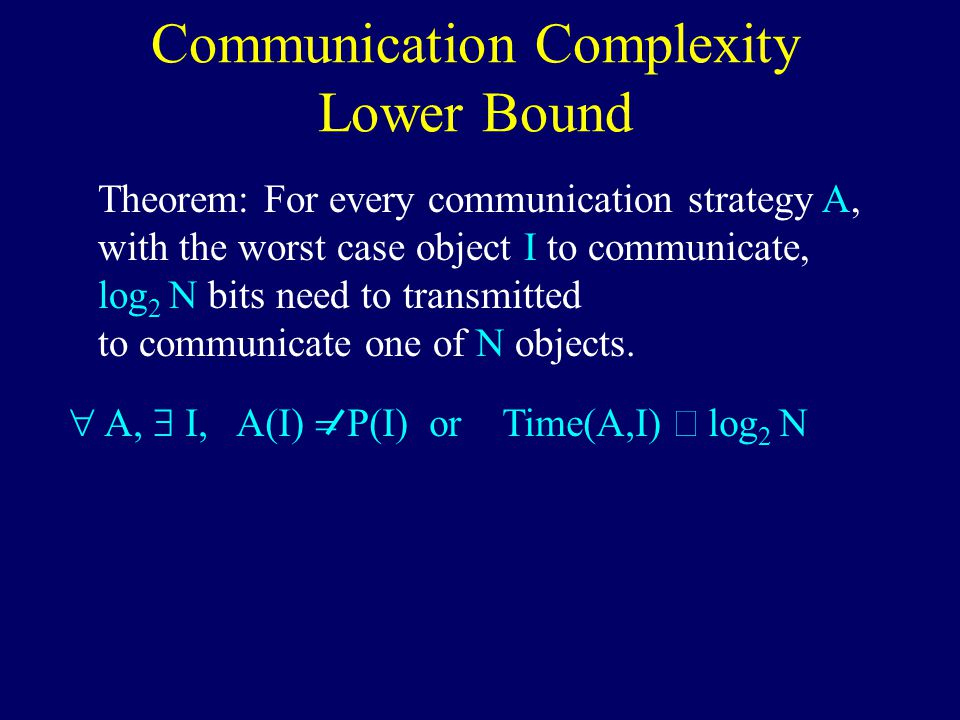 Communication Complexity Lower Bound Theorem: For every communication strategy A, with the worst case object I to communicate, log 2 N bits need to transmitted to communicate one of N objects.