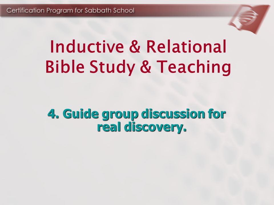 4. Guide group discussion for real discovery. Inductive & Relational Bible Study & Teaching